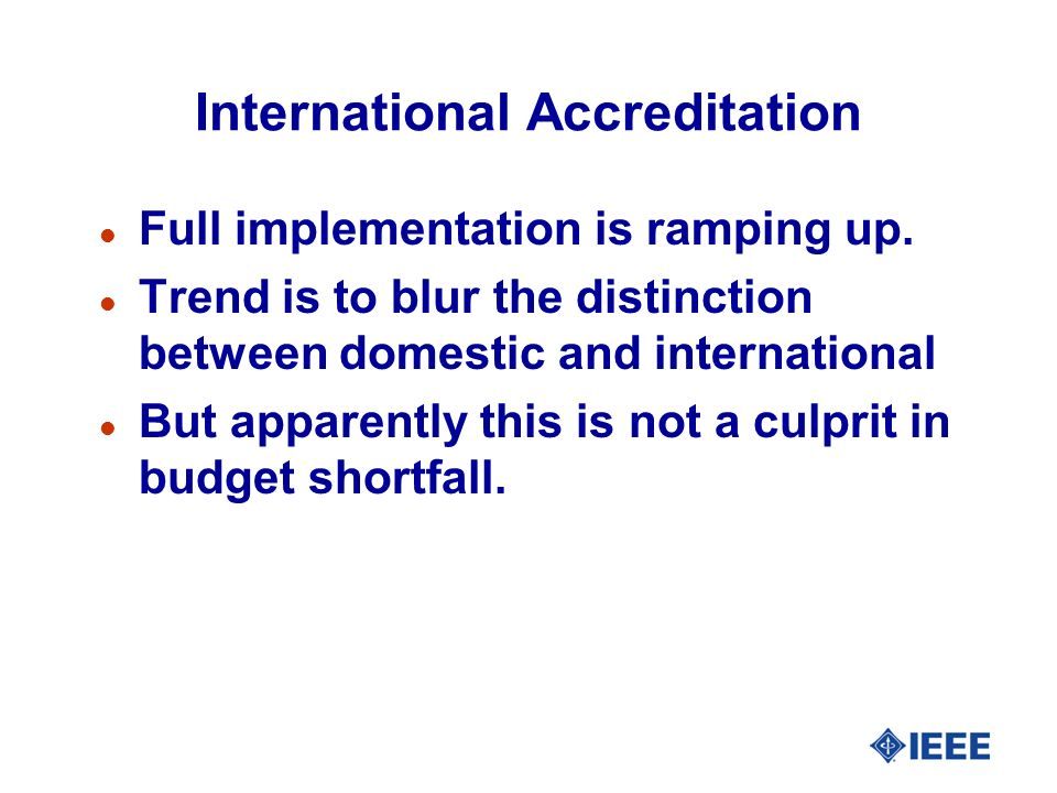 International Accreditation l Full implementation is ramping up. l Trend is to blur the distinction between domestic and international l But apparentl
