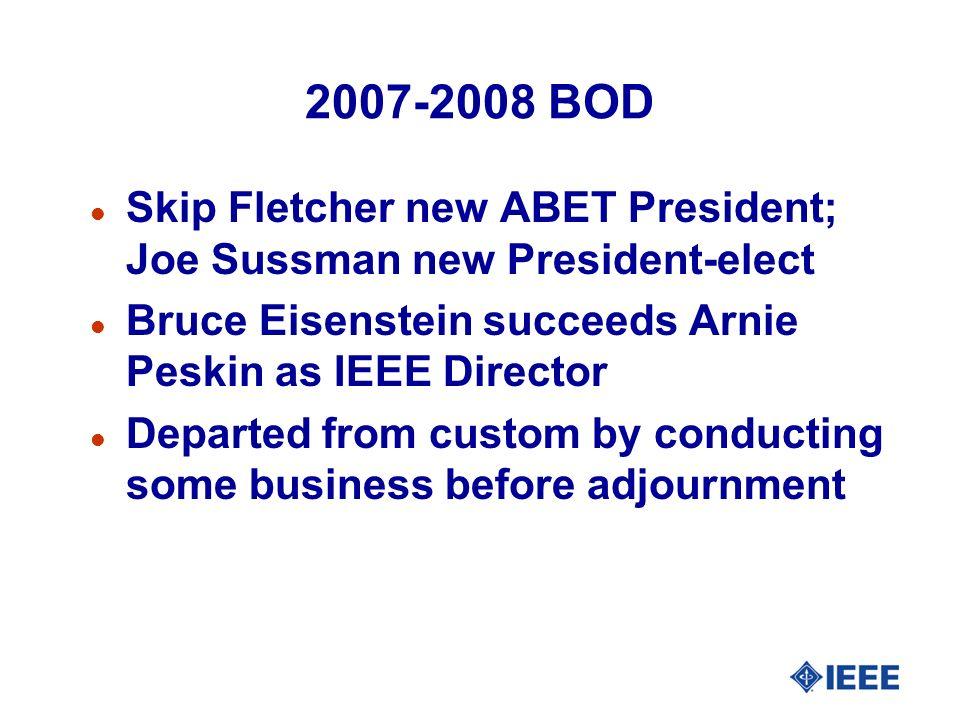 2007-2008 BOD l Skip Fletcher new ABET President; Joe Sussman new President-elect l Bruce Eisenstein succeeds Arnie Peskin as IEEE Director l Departed