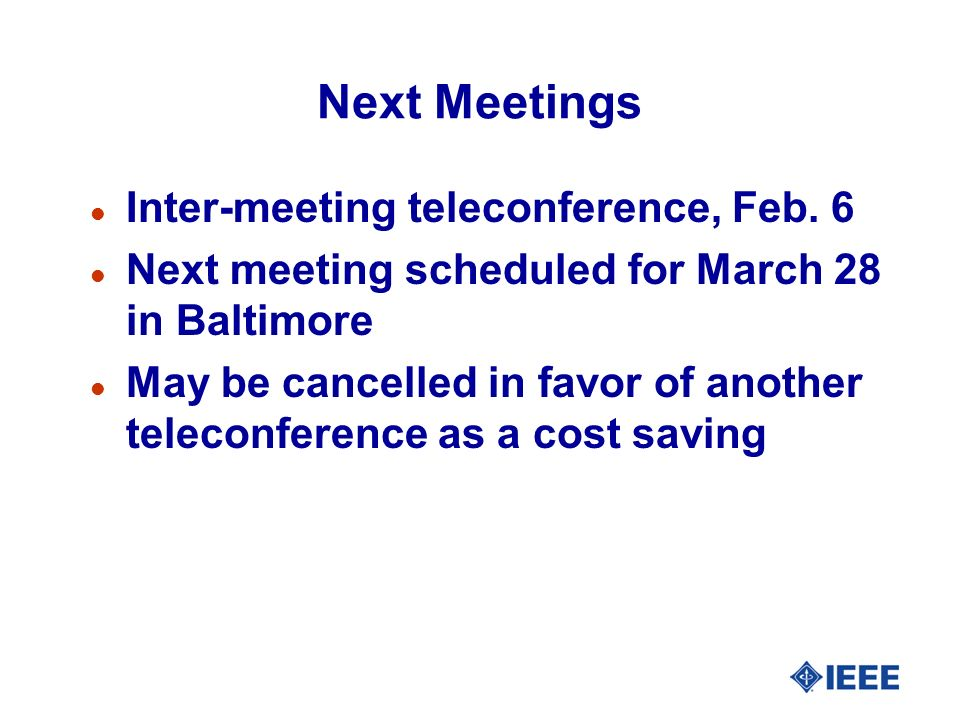 Next Meetings l Inter-meeting teleconference, Feb. 6 l Next meeting scheduled for March 28 in Baltimore l May be cancelled in favor of another telecon