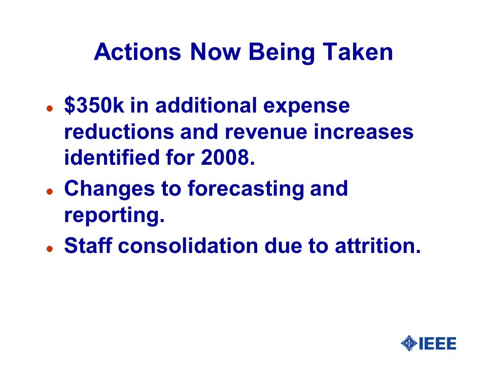 Actions Now Being Taken l $350k in additional expense reductions and revenue increases identified for 2008. l Changes to forecasting and reporting. l