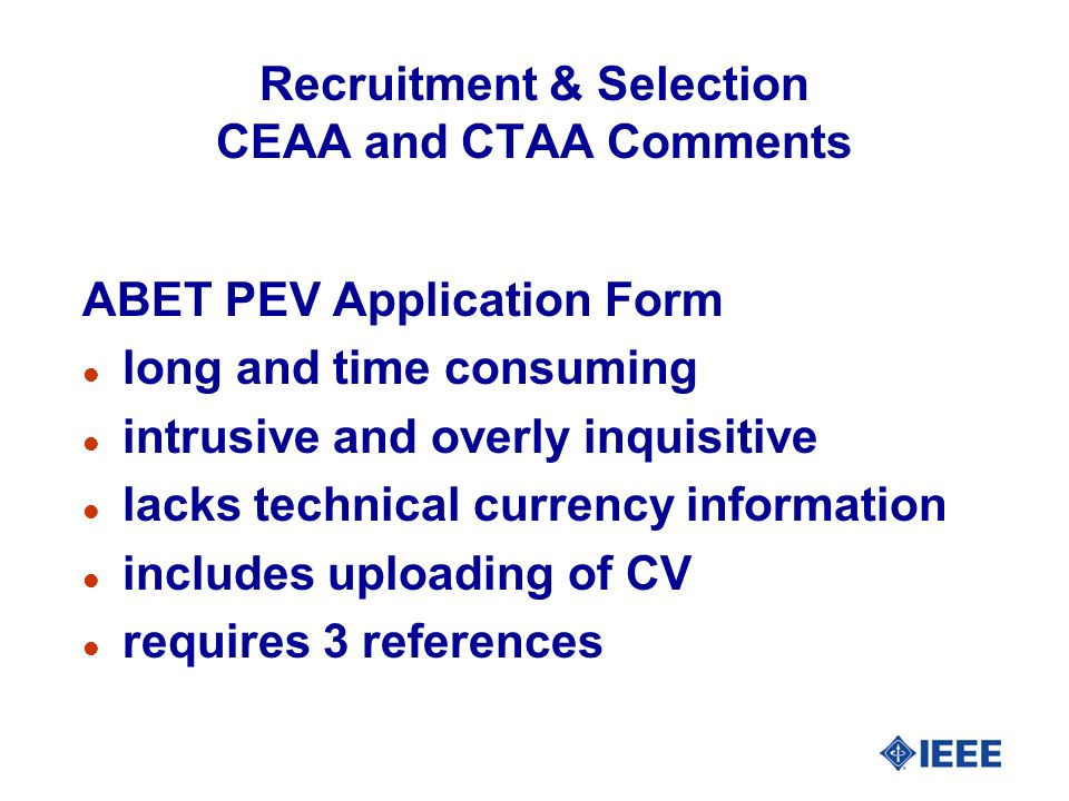 Recruitment & Selection CEAA and CTAA Comments ABET PEV Application Form l long and time consuming l intrusive and overly inquisitive l lacks technica