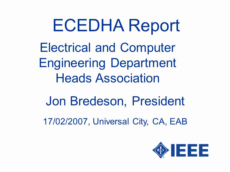 ECEDHA Report Jon Bredeson, President Electrical and Computer Engineering Department Heads Association 17/02/2007, Universal City, CA, EAB
