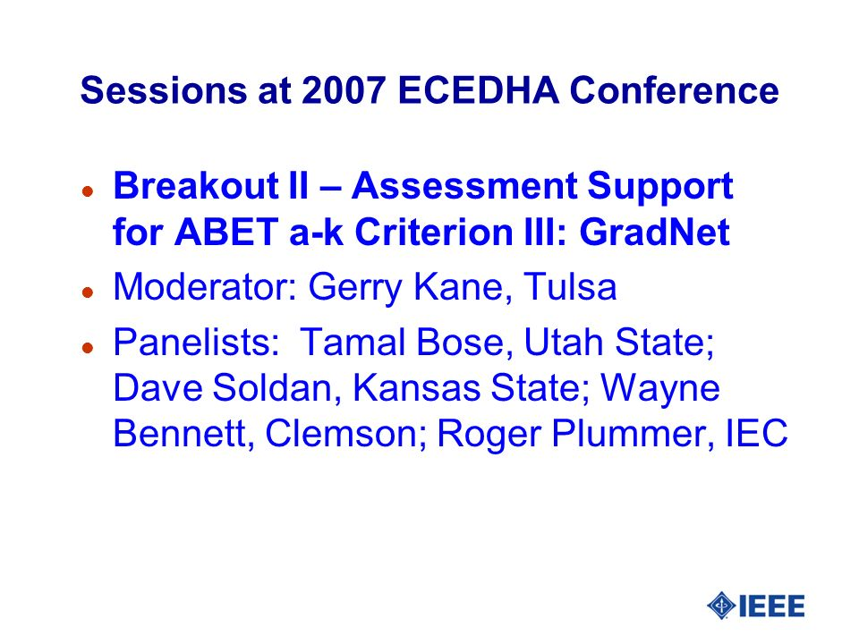 Sessions at 2007 ECEDHA Conference l Breakout II – Assessment Support for ABET a-k Criterion III: GradNet l Moderator: Gerry Kane, Tulsa l Panelists: