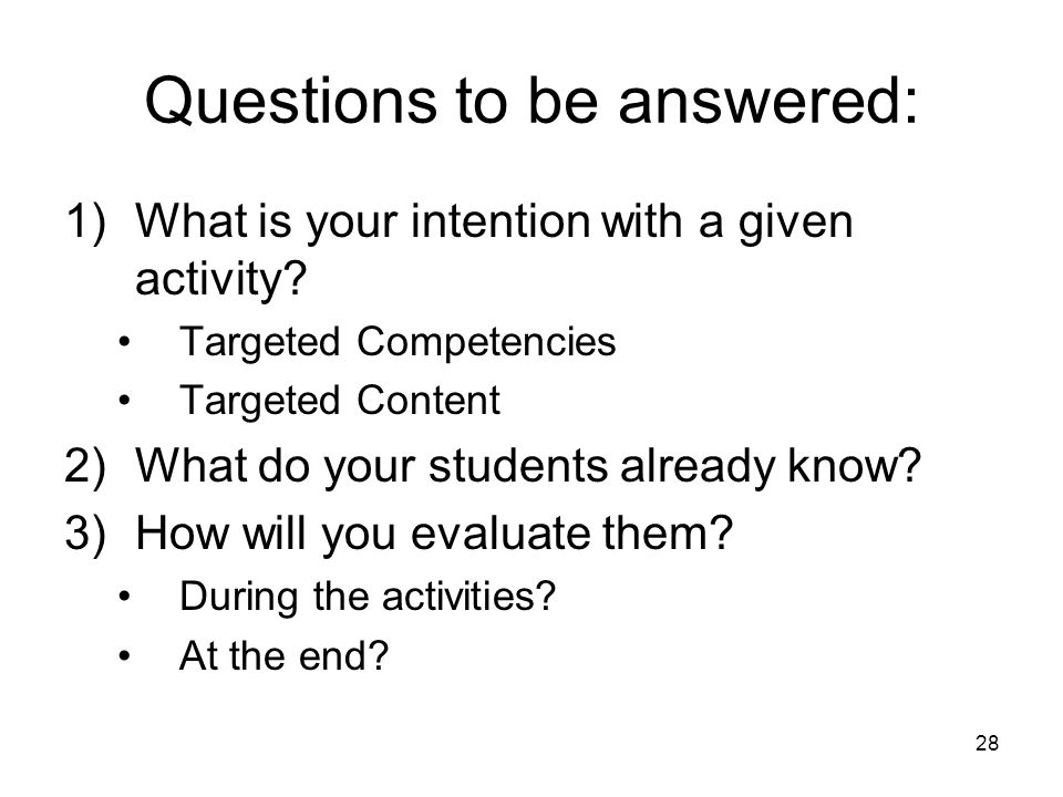 28 Questions to be answered: 1)What is your intention with a given activity? Targeted Competencies Targeted Content 2)What do your students already kn