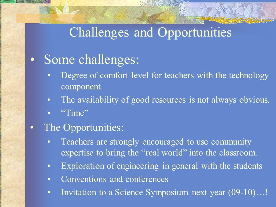 Challenges and Opportunities Some challenges: Degree of comfort level for teachers with the technology component. The availability of good resources i