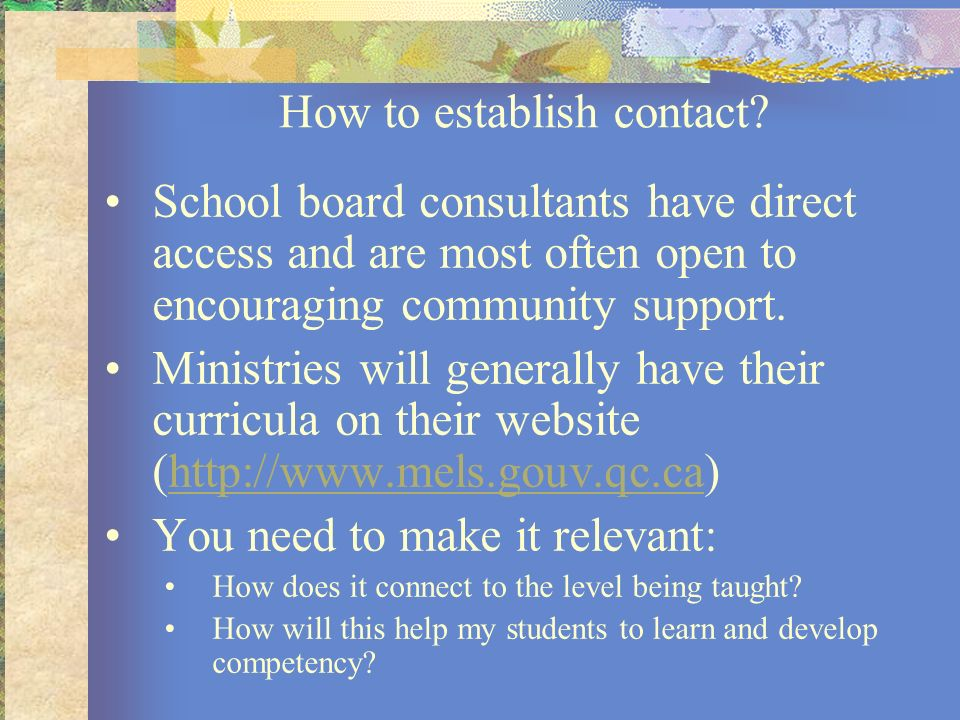 How to establish contact? School board consultants have direct access and are most often open to encouraging community support. Ministries will genera