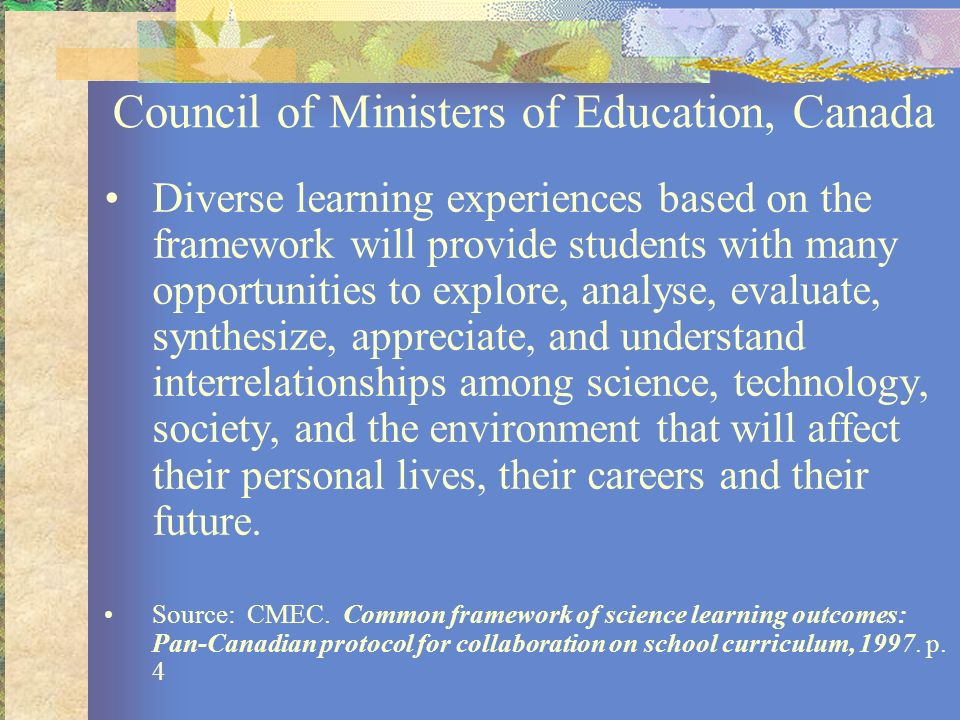 Council of Ministers of Education, Canada Diverse learning experiences based on the framework will provide students with many opportunities to explore