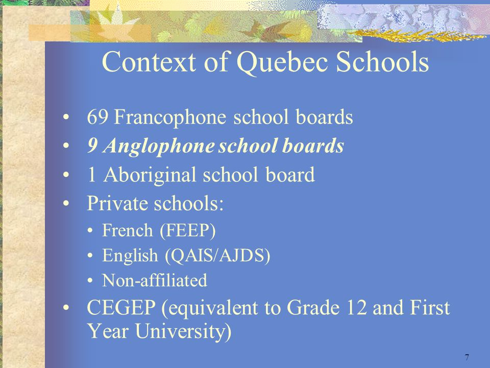 7 Context of Quebec Schools 69 Francophone school boards 9 Anglophone school boards 1 Aboriginal school board Private schools: French (FEEP) English (