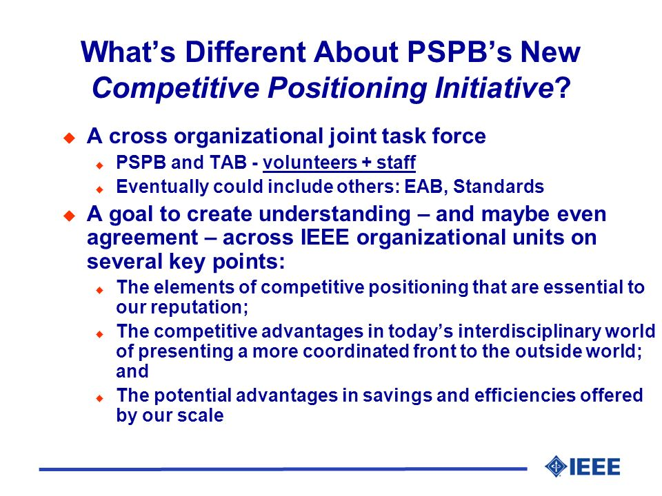 Goals of the PSPB Initiative on Competitive Positioning Identify key areas of competitive positioning: Quality of publications Quality of experience for all users: authors, reviewers, readers For each key area, the initiative will establish Metrics of performance Performance goals Procedures for assessment Identify opportunities to improve product line Rapid development of new products and services Transition strategies for underperforming products and services Exit strategies for products and services that consistently fail to be market leaders
