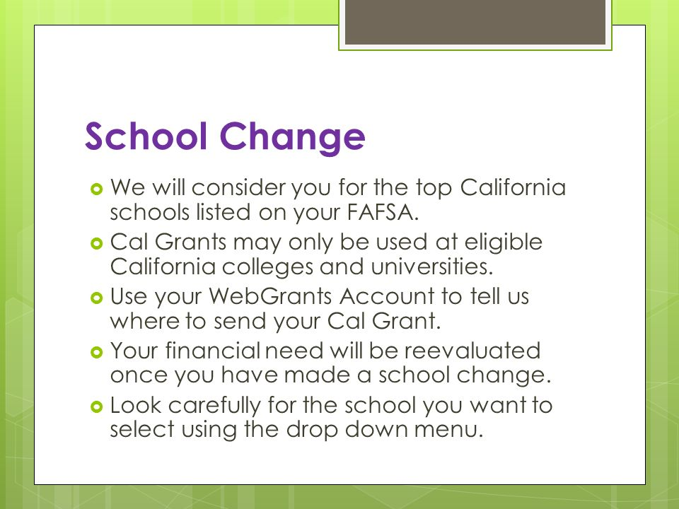 School Change We will consider you for the top California schools listed on your FAFSA. Cal Grants may only be used at eligible California colleges an