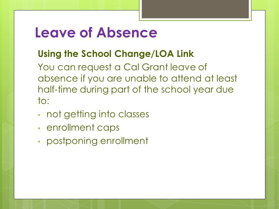 Leave of Absence Using the School Change/LOA Link You can request a Cal Grant leave of absence if you are unable to attend at least half-time during p