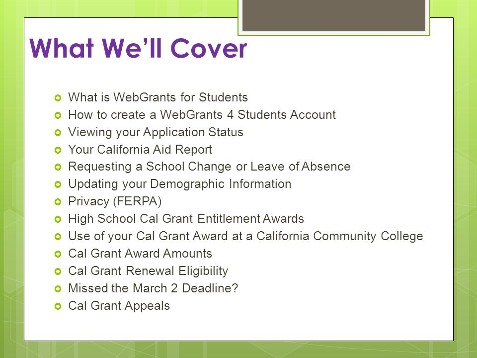 What Well Cover What is WebGrants for Students How to create a WebGrants 4 Students Account Viewing your Application Status Your California Aid Report