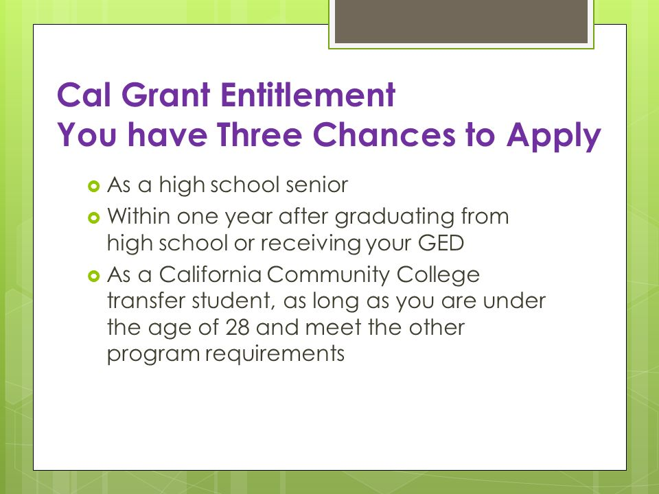 Cal Grant Entitlement You have Three Chances to Apply As a high school senior Within one year after graduating from high school or receiving your GED As a California Community College transfer student, as long as you are under the age of 28 and meet the other program requirements