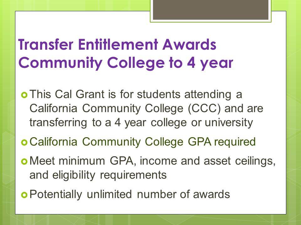 Transfer Entitlement Awards Community College to 4 year This Cal Grant is for students attending a California Community College (CCC) and are transferring to a 4 year college or university California Community College GPA required Meet minimum GPA, income and asset ceilings, and eligibility requirements Potentially unlimited number of awards