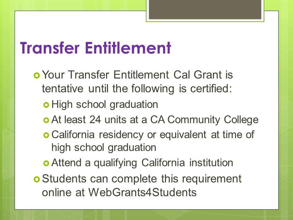 Transfer Entitlement Your Transfer Entitlement Cal Grant is tentative until the following is certified: High school graduation At least 24 units at a CA Community College California residency or equivalent at time of high school graduation Attend a qualifying California institution Students can complete this requirement online at WebGrants4Students