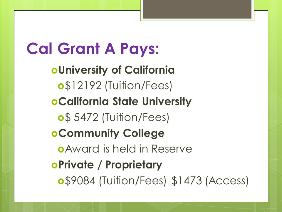 Cal Grant A Pays: University of California $12192 (Tuition/Fees) California State University $ 5472 (Tuition/Fees) Community College Award is held in Reserve Private / Proprietary $9084 (Tuition/Fees) $1473 (Access)