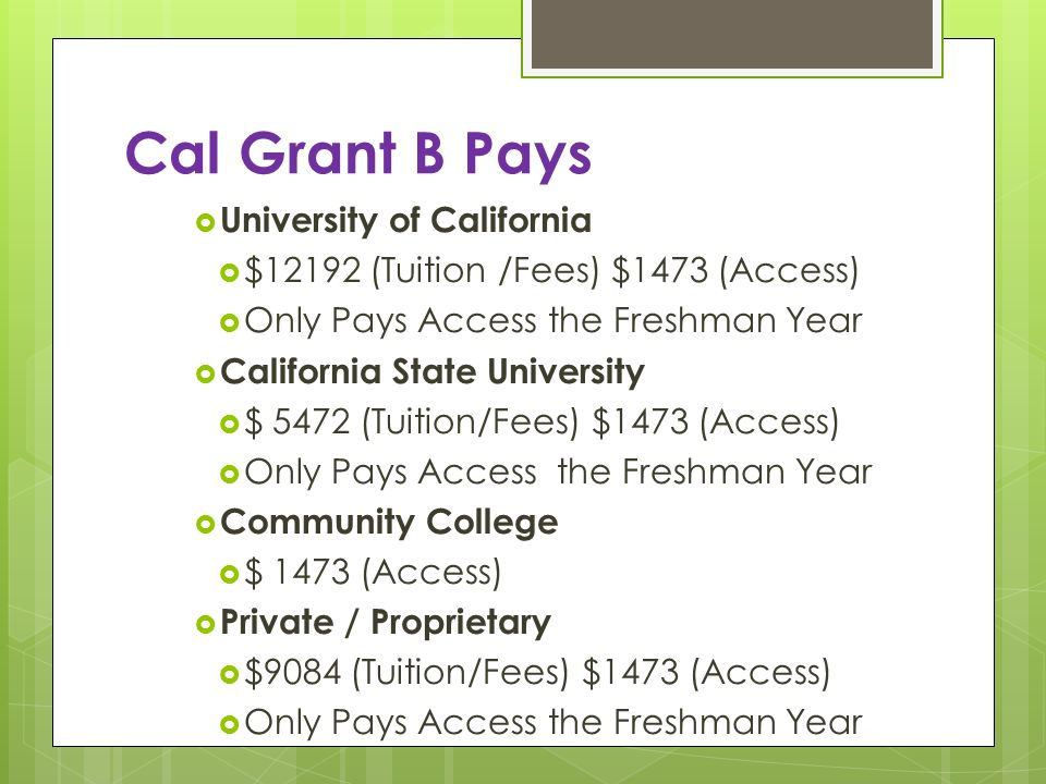 Cal Grant B Pays University of California $12192 (Tuition /Fees) $1473 (Access) Only Pays Access the Freshman Year California State University $ 5472