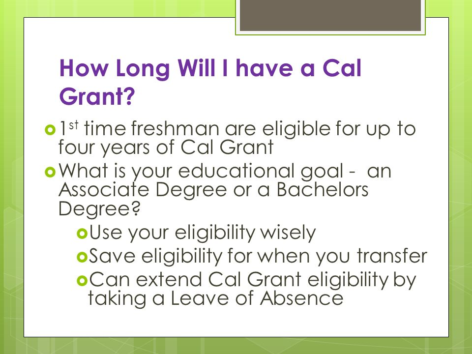 How Long Will I have a Cal Grant? 1 st time freshman are eligible for up to four years of Cal Grant What is your educational goal - an Associate Degre