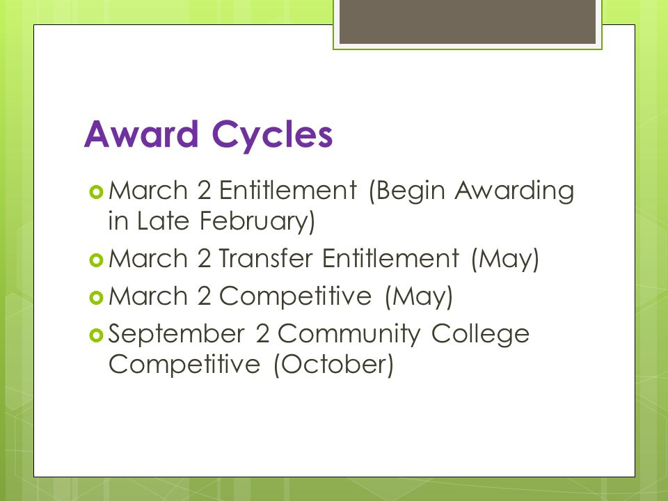 Award Cycles March 2 Entitlement (Begin Awarding in Late February) March 2 Transfer Entitlement (May) March 2 Competitive (May) September 2 Community College Competitive (October)
