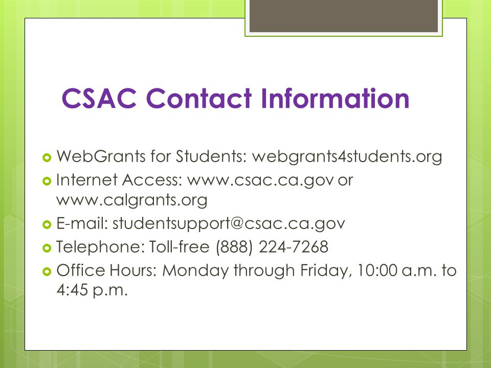 CSAC Contact Information WebGrants for Students: webgrants4students.org Internet Access: www.csac.ca.gov or www.calgrants.org E-mail: studentsupport@csac.ca.gov Telephone: Toll-free (888) 224-7268 Office Hours: Monday through Friday, 10:00 a.m.