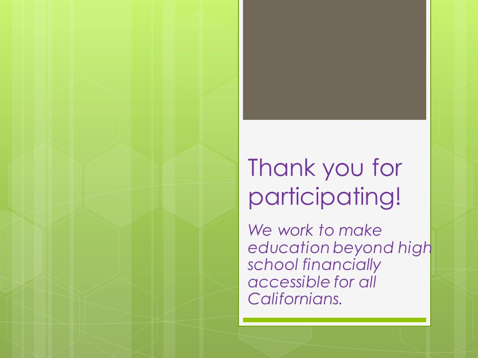 Thank you for participating! We work to make education beyond high school financially accessible for all Californians.