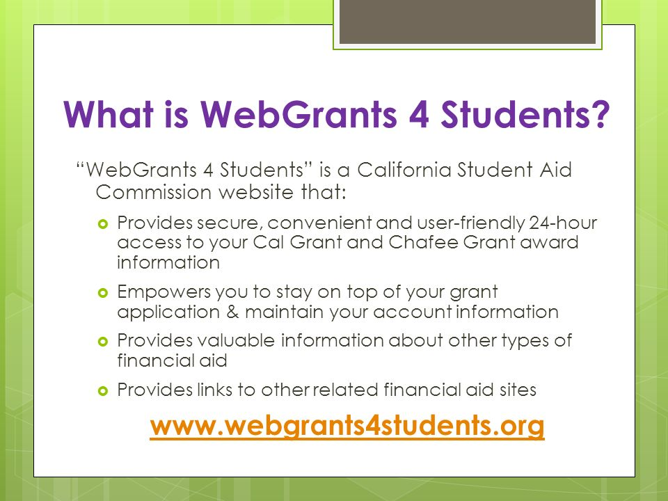 What is WebGrants 4 Students? WebGrants 4 Students is a California Student Aid Commission website that: Provides secure, convenient and user-friendly