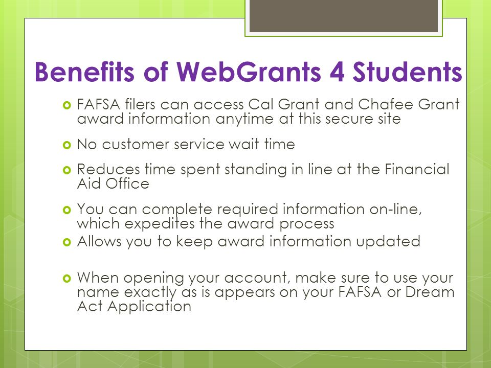 Benefits of WebGrants 4 Students FAFSA filers can access Cal Grant and Chafee Grant award information anytime at this secure site No customer service