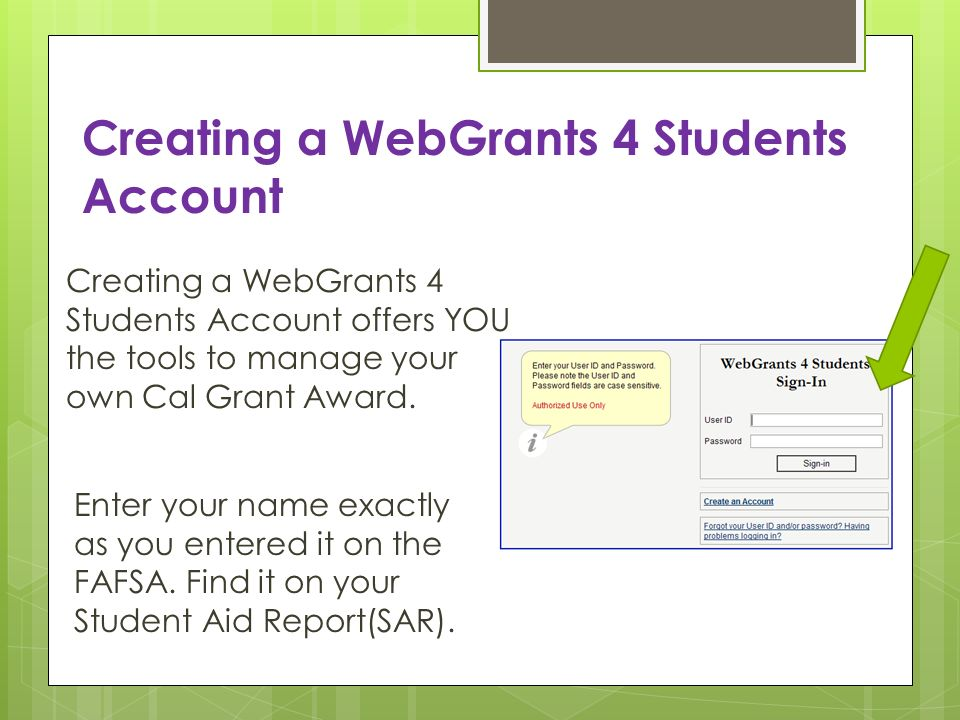 Creating a WebGrants 4 Students Account Creating a WebGrants 4 Students Account offers YOU the tools to manage your own Cal Grant Award. Enter your na