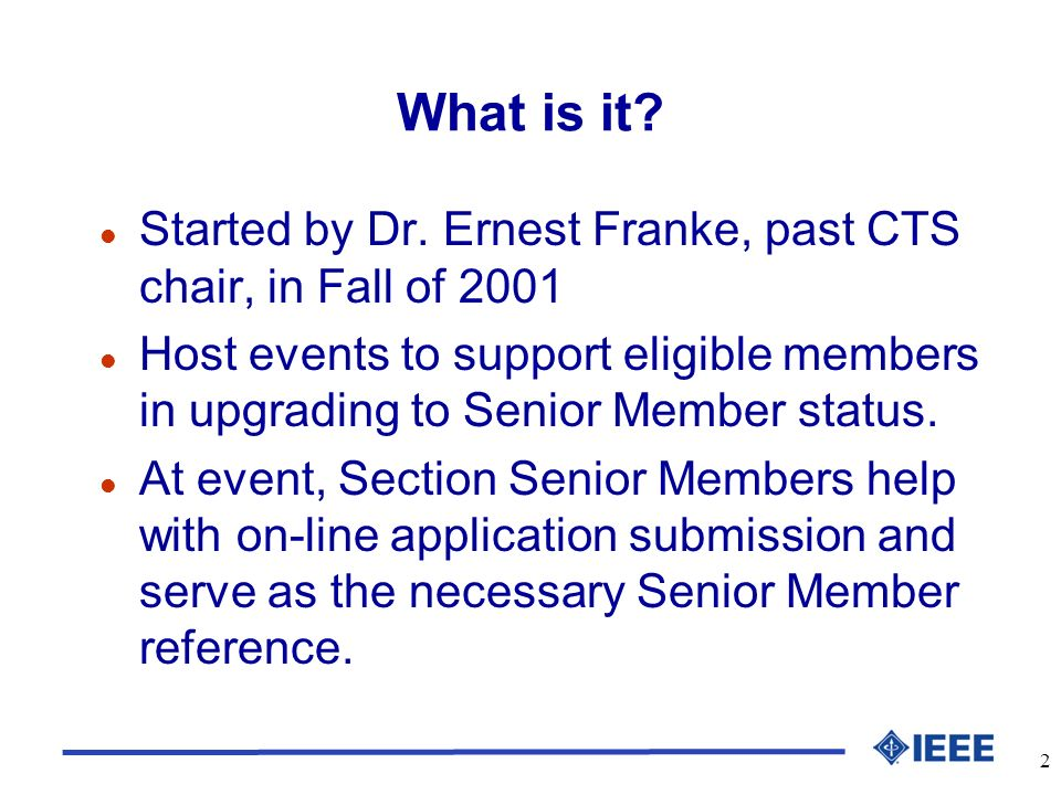2 What is it? l Started by Dr. Ernest Franke, past CTS chair, in Fall of 2001 l Host events to support eligible members in upgrading to Senior Member