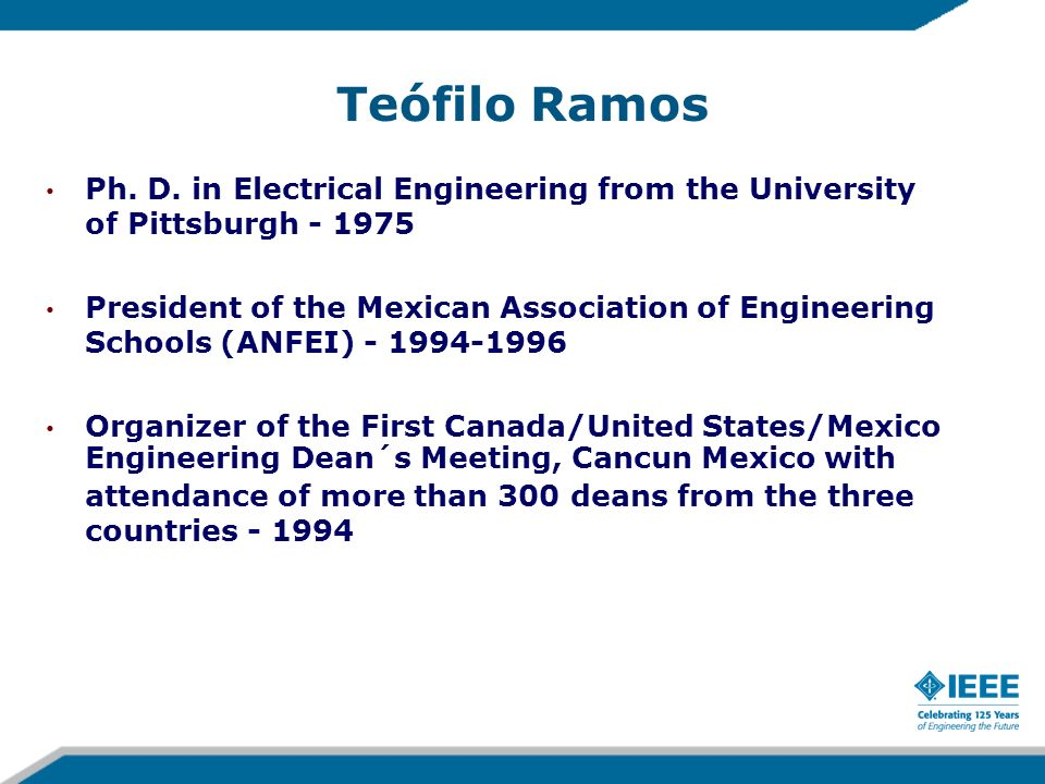 Teófilo Ramos Ph. D. in Electrical Engineering from the University of Pittsburgh - 1975 President of the Mexican Association of Engineering Schools (A