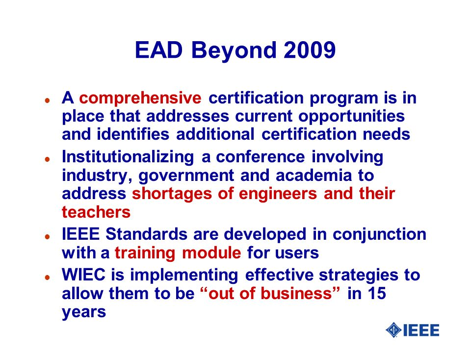 EAD Beyond 2009 l A comprehensive certification program is in place that addresses current opportunities and identifies additional certification needs l Institutionalizing a conference involving industry, government and academia to address shortages of engineers and their teachers l IEEE Standards are developed in conjunction with a training module for users l WIEC is implementing effective strategies to allow them to be out of business in 15 years