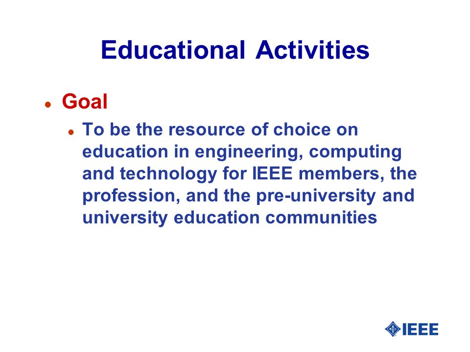 Educational Activities l Goal l To be the resource of choice on education in engineering, computing and technology for IEEE members, the profession, and the pre-university and university education communities