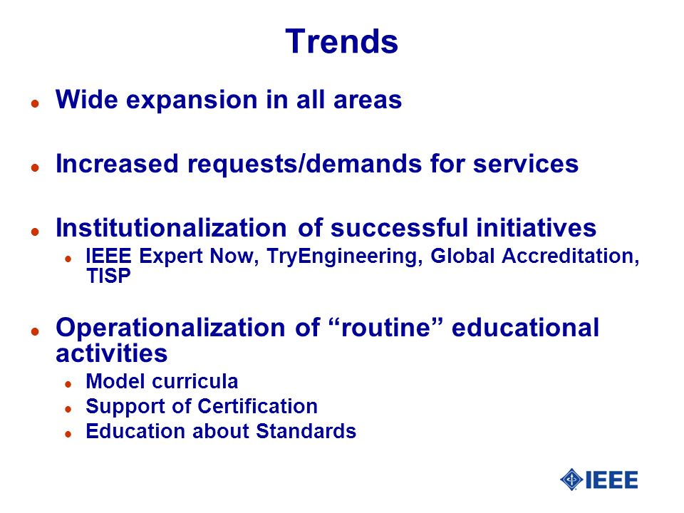 Trends l Wide expansion in all areas l Increased requests/demands for services l Institutionalization of successful initiatives l IEEE Expert Now, TryEngineering, Global Accreditation, TISP l Operationalization of routine educational activities l Model curricula l Support of Certification l Education about Standards