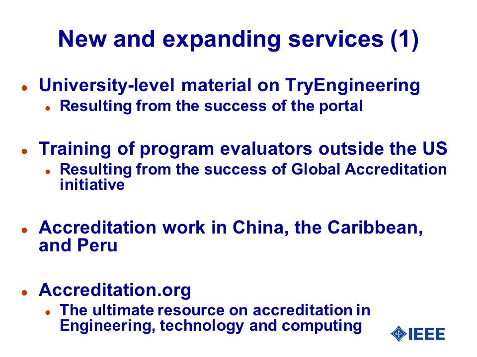 New and expanding services (1) l University-level material on TryEngineering l Resulting from the success of the portal l Training of program evaluators outside the US l Resulting from the success of Global Accreditation initiative l Accreditation work in China, the Caribbean, and Peru l Accreditation.org l The ultimate resource on accreditation in Engineering, technology and computing