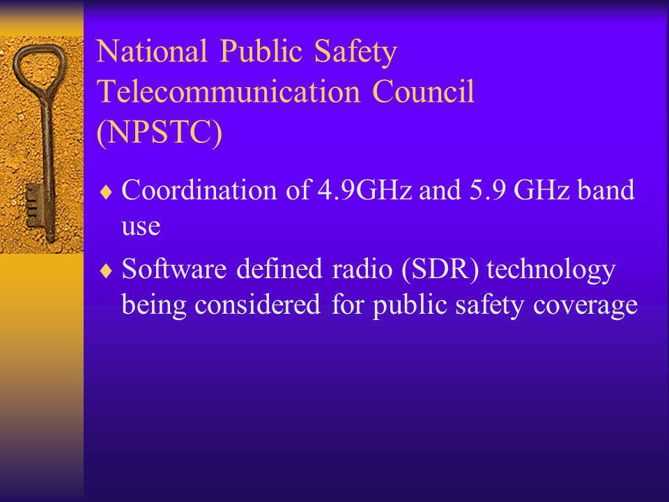 National Public Safety Telecommunication Council (NPSTC) Coordination of 4.9GHz and 5.9 GHz band use Software defined radio (SDR) technology being considered for public safety coverage