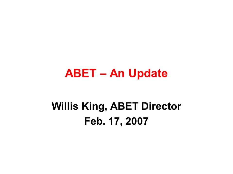 ABET – An Update Willis King, ABET Director Feb. 17, 2007