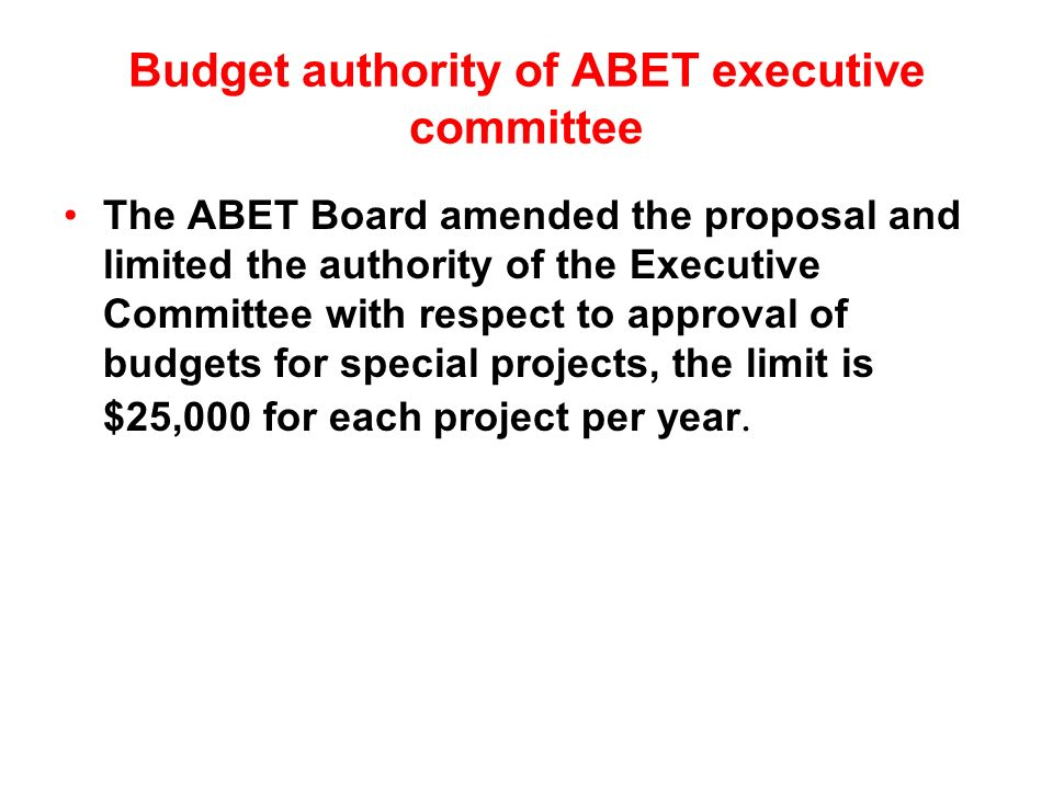 Budget authority of ABET executive committee The ABET Board amended the proposal and limited the authority of the Executive Committee with respect to approval of budgets for special projects, the limit is $25,000 for each project per year.