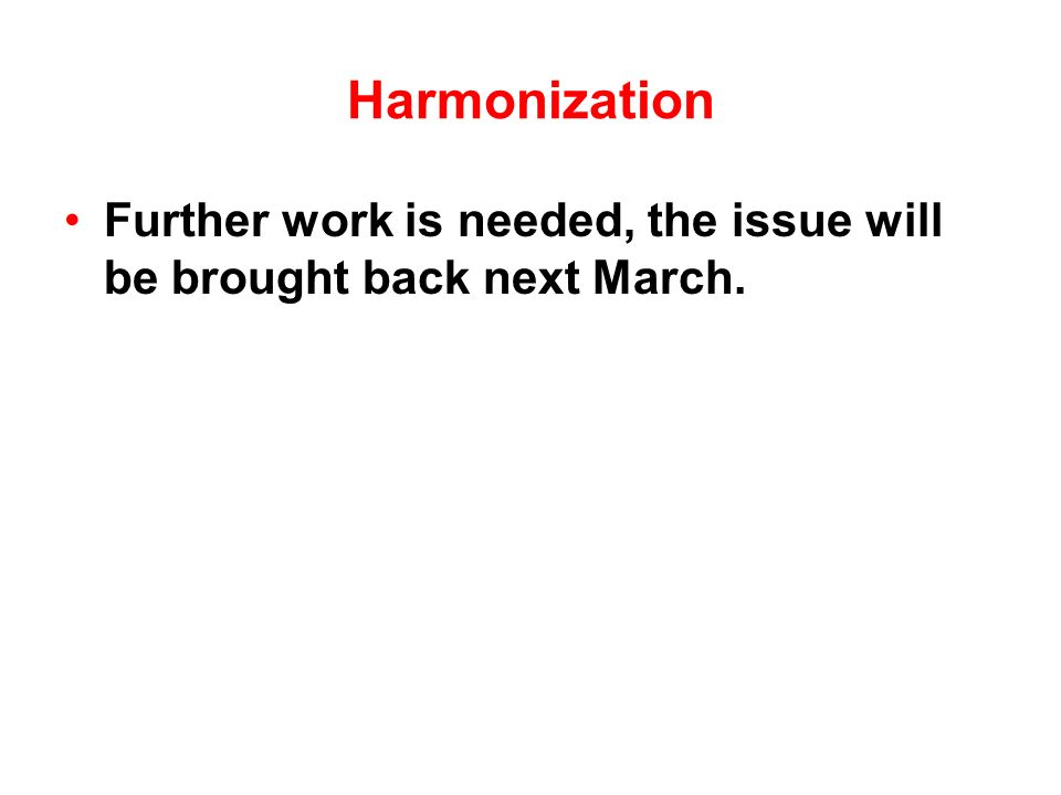 Harmonization Further work is needed, the issue will be brought back next March.