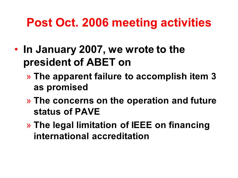 Post Oct. 2006 meeting activities In January 2007, we wrote to the president of ABET on »The apparent failure to accomplish item 3 as promised »The co