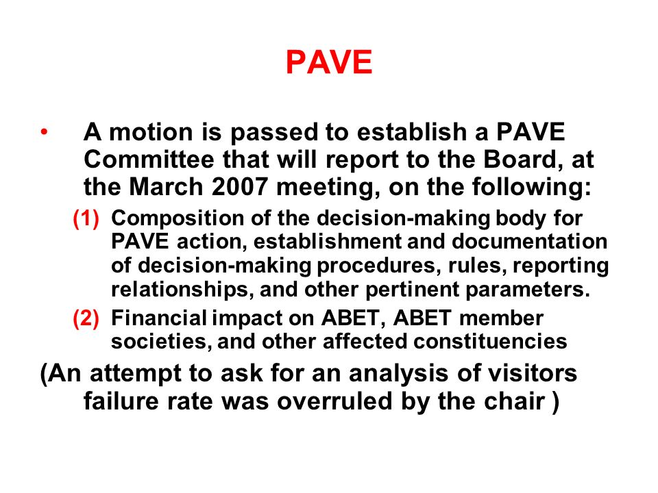 PAVE A motion is passed to establish a PAVE Committee that will report to the Board, at the March 2007 meeting, on the following: (1)Composition of the decision-making body for PAVE action, establishment and documentation of decision-making procedures, rules, reporting relationships, and other pertinent parameters.