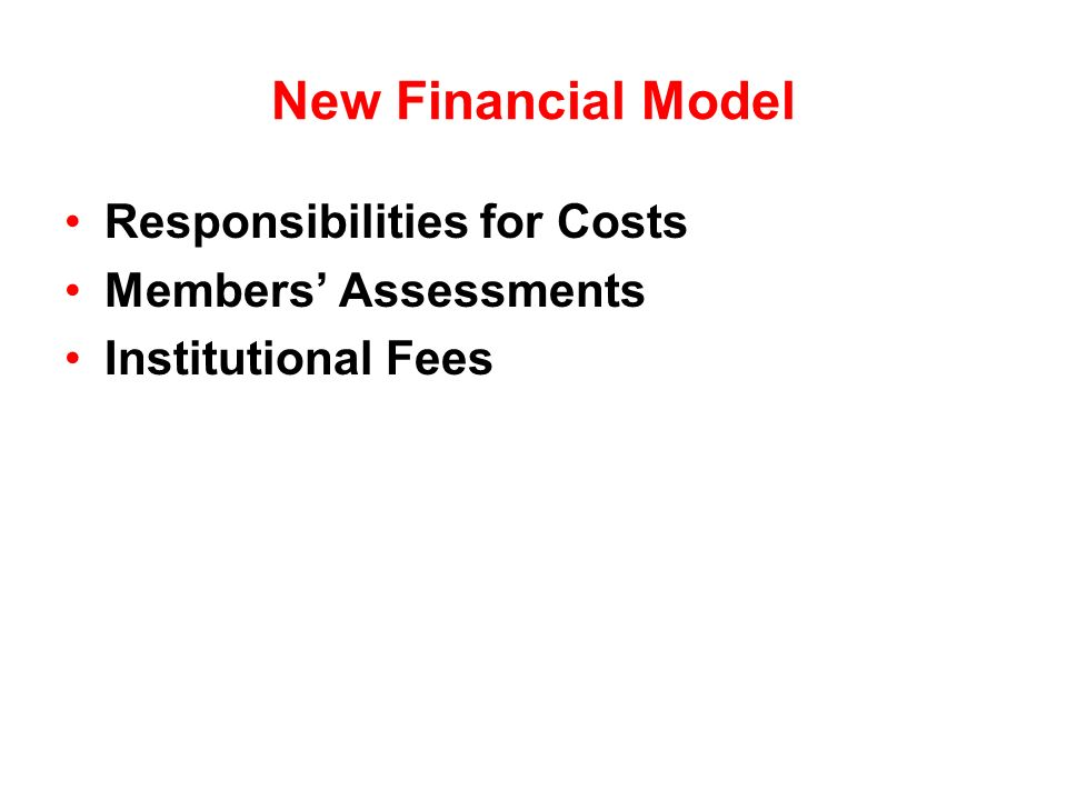 New Financial Model Responsibilities for Costs Members Assessments Institutional Fees