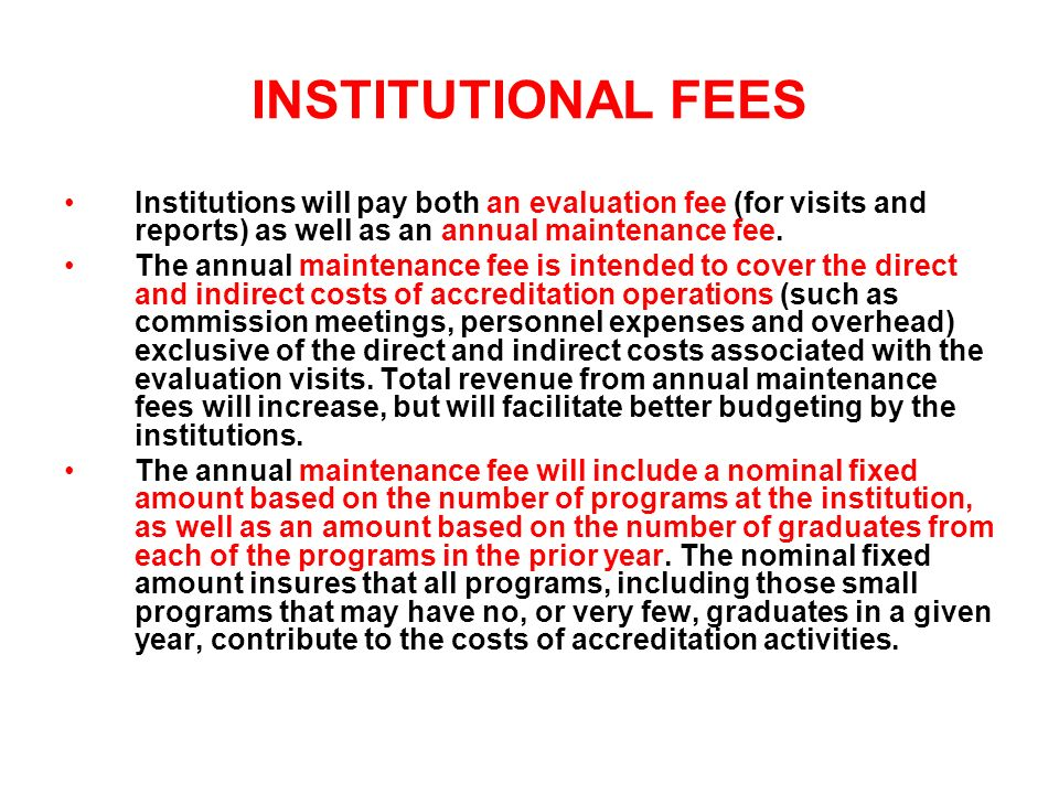 INSTITUTIONAL FEES Institutions will pay both an evaluation fee (for visits and reports) as well as an annual maintenance fee.