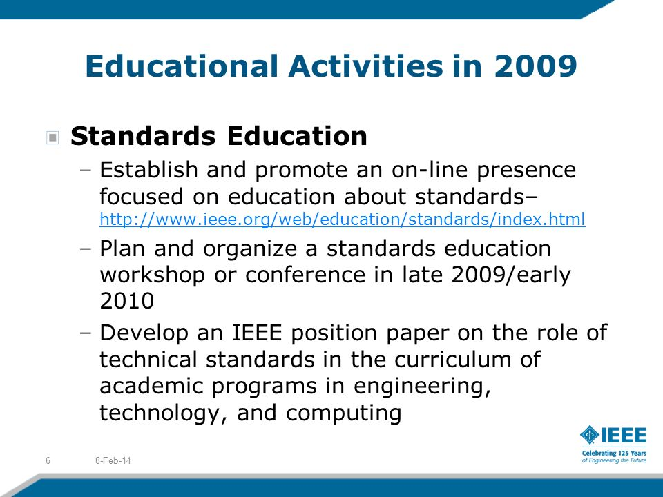 Educational Activities in 2009 Standards Education –Establish and promote an on-line presence focused on education about standards– http://www.ieee.org/web/education/standards/index.html http://www.ieee.org/web/education/standards/index.html –Plan and organize a standards education workshop or conference in late 2009/early 2010 –Develop an IEEE position paper on the role of technical standards in the curriculum of academic programs in engineering, technology, and computing 8-Feb-146