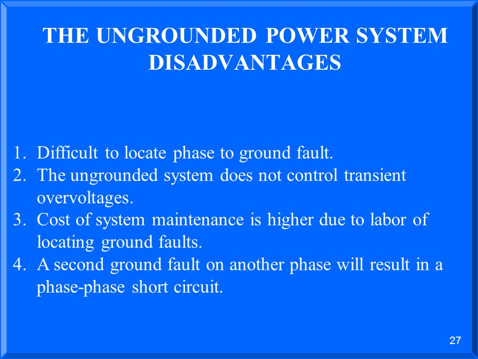 26 THE UNGROUNDED POWER SYSTEM ADVANTAGES 1.Low value of current flow for line to ground fault- 5 amps or less. 2.No flash hazard to personnel for acc