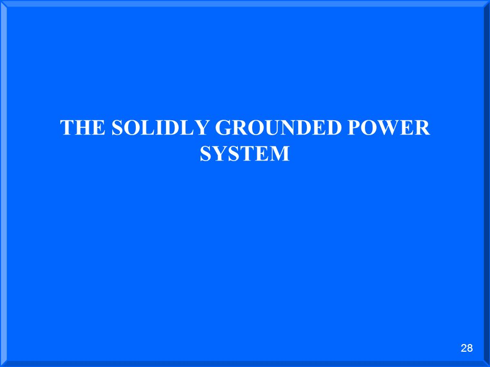 27 THE UNGROUNDED POWER SYSTEM DISADVANTAGES 1.Difficult to locate phase to ground fault. 2.The ungrounded system does not control transient overvolta