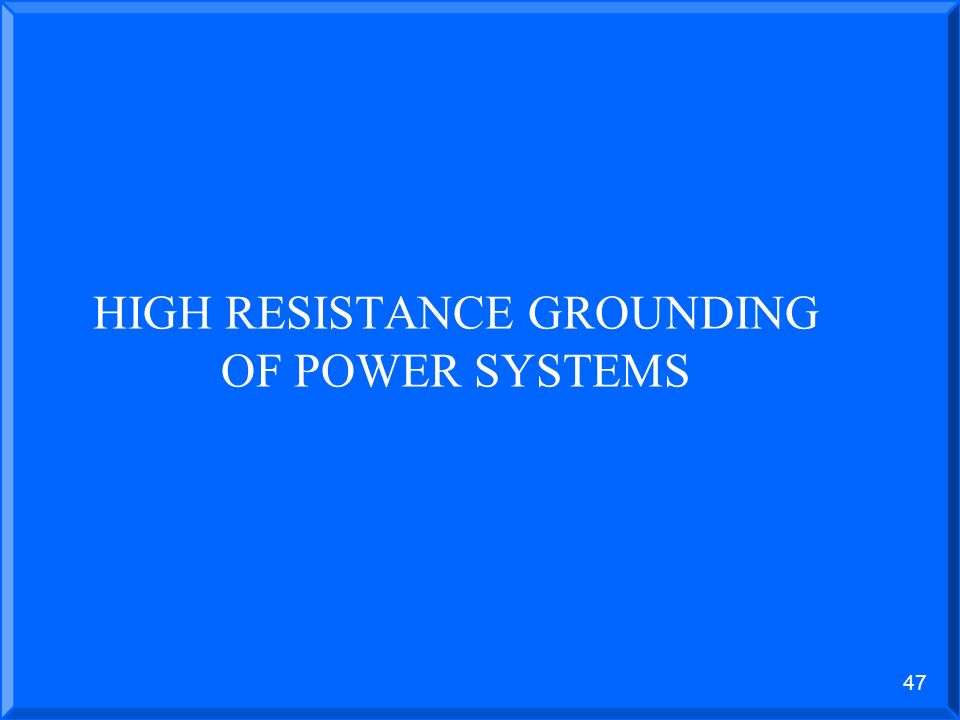 46 LOW RESISTANCE GROUNDED POWER SYSTEMS 400 AMP GROUNDING Disadvantages Relatively large ground fault is required and thermal damage and core restack