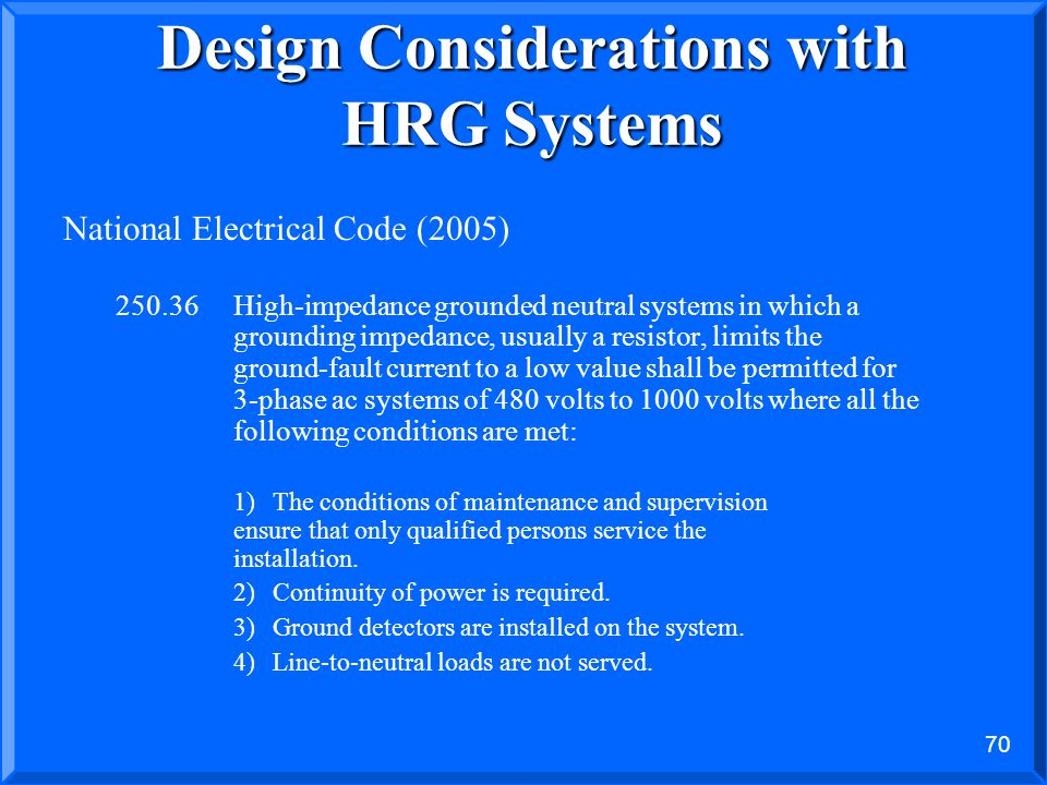 69 Per IEEE… TO HRG OR NOT TO HRG? IEEE Std 242-2001 (Buff Book) Recommended Practice for Electric Power Distribution for Industrial Plants 8.2.5 Once
