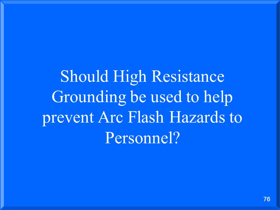 75 THE HIGH RESISTANCE GROUNDING OF POWER SYSTEM 1.No shutdowns when a ground fault occurs 2.Quick identification of the problem 3.Safer for personnel
