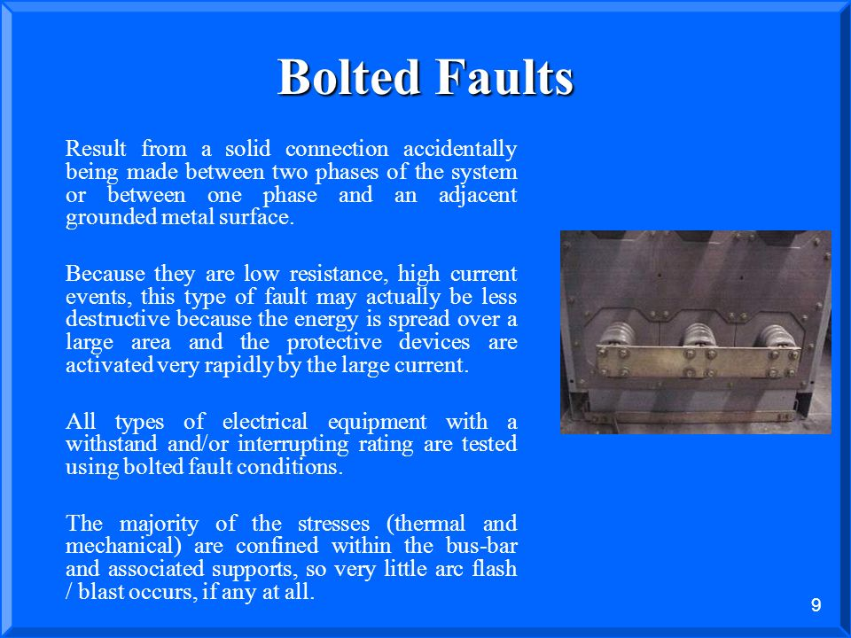8 Two Types of Faults Bolted Faults Solid connection between two phases or phase and ground resulting in high fault current. Stresses are well contain