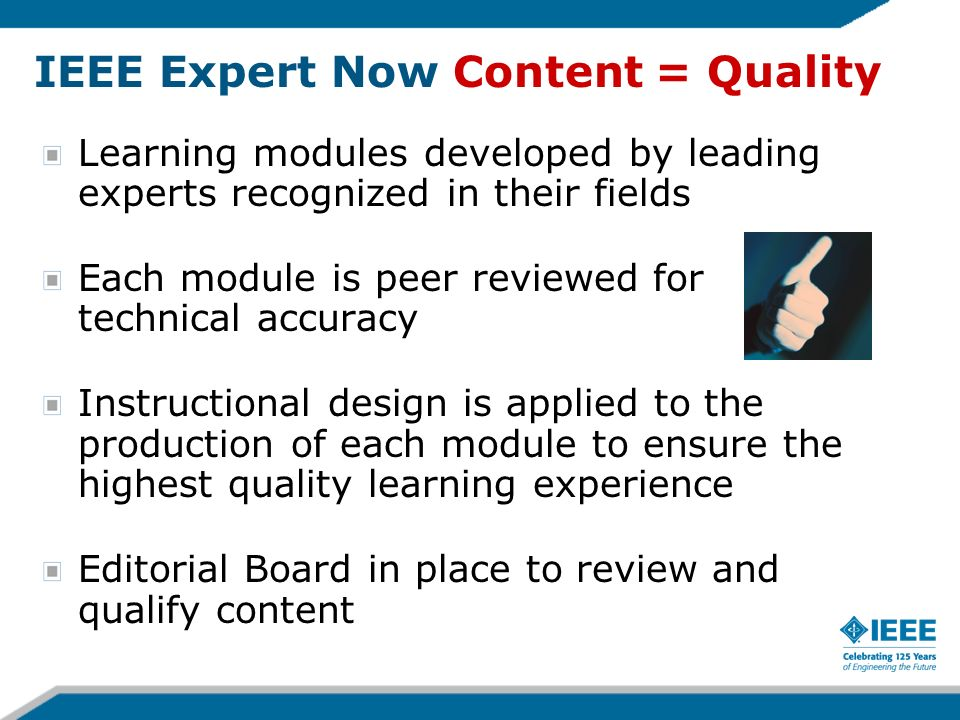 IEEE Expert Now Content = Quality Learning modules developed by leading experts recognized in their fields Each module is peer reviewed for technical accuracy Instructional design is applied to the production of each module to ensure the highest quality learning experience Editorial Board in place to review and qualify content